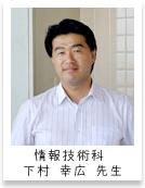 情報技術科 下村 幸広 先生